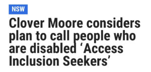 Headline in The Daily Telegraph: Clover Moore considers plan to call people who are disabled 'Access Inclusion Seekers'