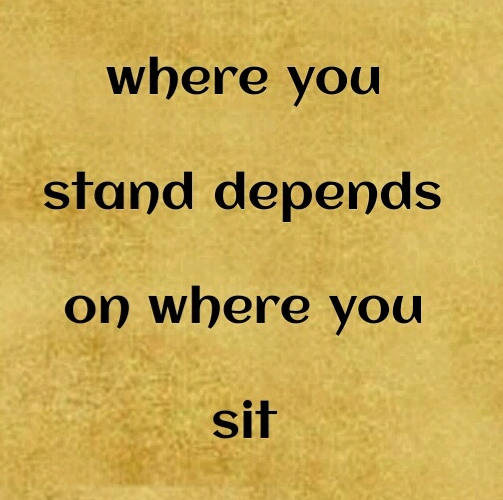 where you stand depends on where you sit