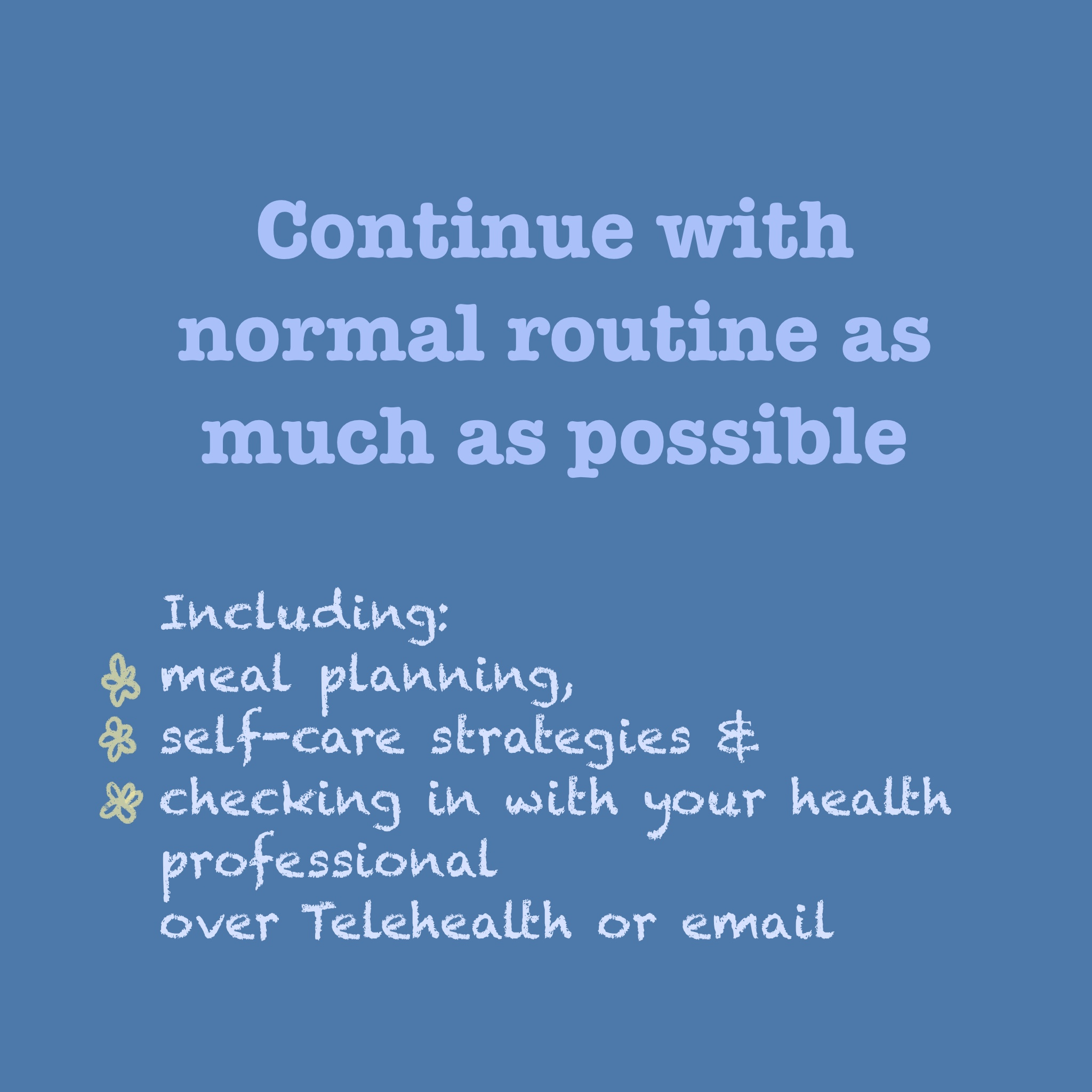 TEXT: Continue with normal routine as much as possible